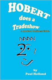 Hobert does a Tradeshow: A modern business Fable - Paul Holland
