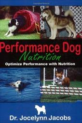 Performance Dog Nutrition: Optimize Performance with Nutrition - Jacobs, Jocelynn