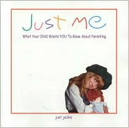 Just Me: What Your Child Wants You to Know about Parenting - Just Jackie