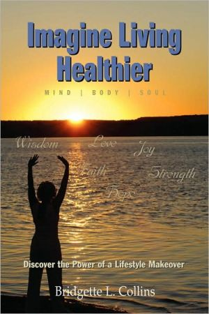 Imagine Living Healthier Mind Body and Soul: Discover the Power of a Lifestyle Makeover