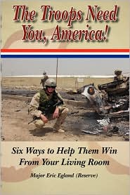 The Troops Need You, America: Six Ways to Help Them Win from Your Living Room - Eric Eric Egland