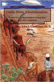 Cattle Drive Administration: A Satire for Modern Leaders, Technicians, and Other Employees - John L. Castleman