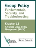 Group Policy Fundamentals, Security, and Troubleshooting: Chapter 12: Advanced Group Policy Management (AGPM) - Moskowitz, Jeremy A