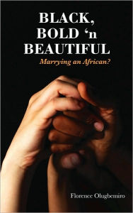 Black Bold 'n Beautiful - Marrying an African? - Florence Olugbemiro