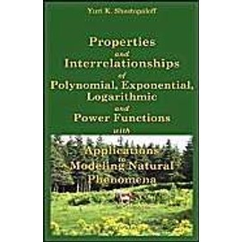 Properties and Interrelationships of Polynomial, Exponential, Logarithmic and Power Functions with Applications to Modeling Natural Phenomena - Yuri K. Shestopaloff