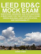Leed Bd&c Mock Exam: Questions, Answers, and Explanations: A Must-Have for the Leed AP Bd+c Exam, Green Building Leed Certificatio - Chen, Gang
