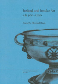 Ireland and Insular Art, A. D.500-1200: Conference Proceedings - Michael Ryan
