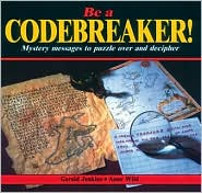 Be a Codebreaker!: Mystery Messages to Puzzle over and Decipher - Gerald Jenkins, Anne Wild