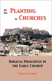 On the Planting of Churches: Biblical Principles in the Early Church - William H. Jones