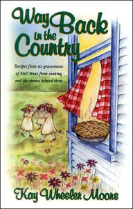 Way Back in the Country Cookbook: Recipes from Six Generations of East Texas Farm Cooking and the Stories behind Them - Kay Wheeler Moore