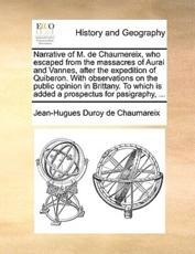 Narrative of M. de Chaumereix, Who Escaped from the Massacres of Aurai and Vannes, After the Expedition of Quiberon. with Observations on the Public Opinion in Brittany. to Which Is Added a Prospectus for Pasigraphy, ... - Jean-Hugues Duroy De Chaumareix