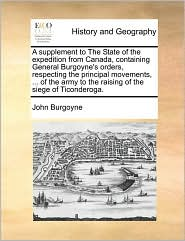 A supplement to The State of the expedition from Canada, containing General Burgoyne's orders, respecting the principal movements, ... of the army to the raising of the siege of Ticonderoga. - John Burgoyne