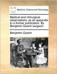 Medical and chirurgical observations, as an appendix to a former publication. By Benjamin Gooch surgeon. - Benjamin Gooch