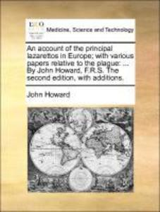 An account of the principal lazarettos in Europe; with various papers relative to the plague: ... By John Howard, F.R.S. The second edition, with ... - Gale ECCO, Print Editions
