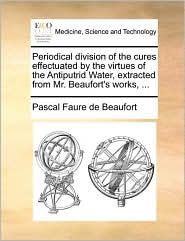 Periodical division of the cures effectuated by the virtues of the Antiputrid Water, extracted from Mr. Beaufort's works, ... - Pascal Faure de Beaufort