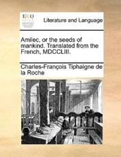 Amilec, or the Seeds of Mankind. Translated from the French, MDCCLIII. - Charles-Francois Tiphaigne De La Roche, Charles-Francois Tiphaigne De La Roche