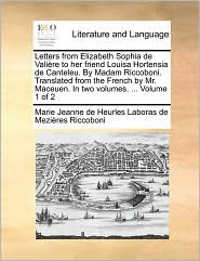 Letters from Elizabeth Sophia de Vali re to her friend Louisa Hortensia de Canteleu. By Madam Riccoboni. Translated from the French by Mr. Maceuen. In two volumes. . Volume 1 of 2 - Marie Jeanne de Heurles Labor Riccoboni