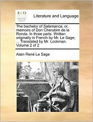 The Bachelor of Salamanca; Or, Memoirs of Don Cherubim de La Ronda. in Three Parts. Written Originally in French by Mr. Le Sage; . Translated by Mr. - Alain Rene Le Sage