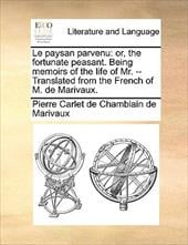 Le Paysan Parvenu: Or, the Fortunate Peasant. Being Memoirs of the Life of Mr. -- Translated from the French of M. de Marivaux. - Marivaux, Pierre Carlet De Chamblain De