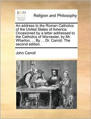 An address to the Roman Catholics of the United States of America. Occasioned by a letter addressed to the Catholics of Worcester, by Mr. Wharton, . By. Dr. Carroll. The second edition. - John Carroll