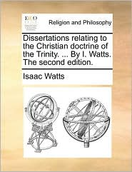 Dissertations relating to the Christian doctrine of the Trinity. . By I. Watts. The second edition. - Isaac Watts