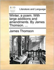 Winter, a poem. With large additions and amendments. By James Thomson. . - James Thomson