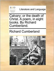 Calvary; or the death of Christ. A poem, in eight books. By Richard Cumberland. - Richard Cumberland