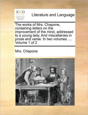 The works of Mrs. Chapone, containing letters on the improvement of the mind, addressed to a young lady. And miscellanies in prose and verse. In two volumes. . Volume 1 of 2 - Mrs. Chapone