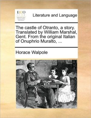 The castle of Otranto, a story. Translated by William Marshal, Gent. From the original Italian of Onuphrio Muralto, . - Horace Walpole