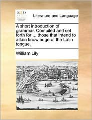 A short introduction of grammar. Compiled and set forth for. those that intend to attain knowledge of the Latin tongue. - William Lily