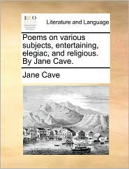 Poems on various subjects, entertaining, elegiac, and religious. By Jane Cave. - Jane Cave