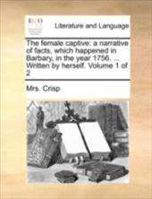 The Female Captive: A Narrative of Facts, Which Happened in Barbary, in the Year 1756. ... Written by Herself. Volume 1 of 2 - Crisp, Mrs