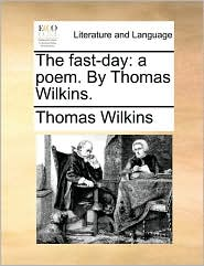 The fast-day: a poem. By Thomas Wilkins. - Thomas Wilkins