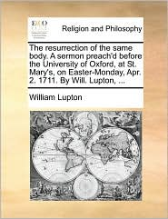 The resurrection of the same body. A sermon preach'd before the University of Oxford, at St. Mary's, on Easter-Monday, Apr. 2. 1711. By Will. Lupton, . - William Lupton