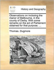 Observations on inclosing the manor of Melbourne, in the county of Derby. With some remarks on the act of Parliament obtained for that purpose; ... - Thomas. Dugmore