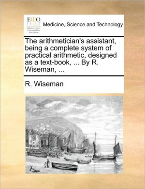 The arithmetician's assistant, being a complete system of practical arithmetic, designed as a text-book, . By R. Wiseman, . - R. Wiseman