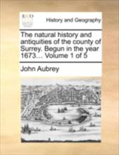 The Natural History and Antiquities of the County of Surrey. Begun in the Year 1673... Volume 1 of 5 - Aubrey, John