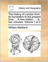 The history of London from its foundation to the present time: ... A new edition. ... In two volumes. Volume 1 of 2 - William Maitland