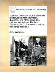 Tutamen Nauticum: Or, the Seaman's Preservation from Shipwreck, Diseases, and Other Calamities Incident to Mariners. by John Wilkinson, - John Wilkinson