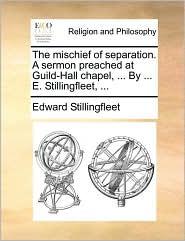 The mischief of separation. A sermon preached at Guild-Hall chapel, ... By ... E. Stillingfleet, ... - Edward Stillingfleet