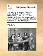 The manner of hearing mass, with prayers before confession, and communion; ... By L. R. D. D. Also Christian reflections for every day of the month. To which is added, the Office for the Dead, in Latin and English. - D.D. L. R.