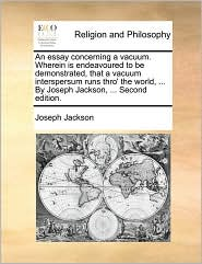 An essay concerning a vacuum. Wherein is endeavoured to be demonstrated, that a vacuum interspersum runs thro' the world, ... By Joseph Jackson, ... Second edition. - Joseph Jackson