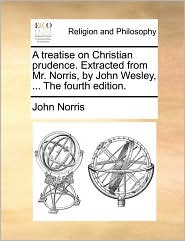 A treatise on Christian prudence. Extracted from Mr. Norris, by John Wesley, ... The fourth edition.