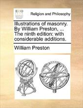 Illustrations of Masonry. by William Preston, ... the Ninth Edition: With Considerable Additions. - Preston, William, Jr.