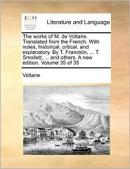 The works of M. de Voltaire. Translated from the French. With notes, historical, critical, and explanatory. By T. Francklin, ... T. Smollett, ... and others. A new edition. Volume 35 of 35