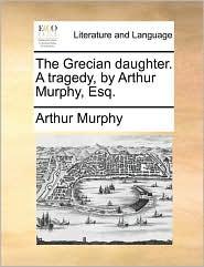 The Grecian daughter. A tragedy, by Arthur Murphy, Esq. - Arthur Murphy