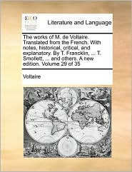 The works of M. de Voltaire. Translated from the French. With notes, historical, critical, and explanatory. By T. Francklin, ... T. Smollett, ... and others. A new edition. Volume 29 of 35