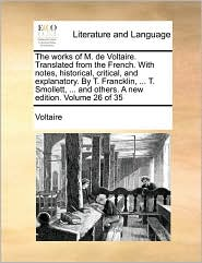 The works of M. de Voltaire. Translated from the French. With notes, historical, critical, and explanatory. By T. Francklin, ... T. Smollett, ... and others. A new edition. Volume 26 of 35