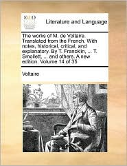 The works of M. de Voltaire. Translated from the French. With notes, historical, critical, and explanatory. By T. Francklin, ... T. Smollett, ... and others. A new edition. Volume 14 of 35