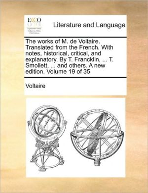 The works of M. de Voltaire. Translated from the French. With notes, historical, critical, and explanatory. By T. Francklin, . T. Smollett, . and others. A new edition. Volume 19 of 35 - Voltaire